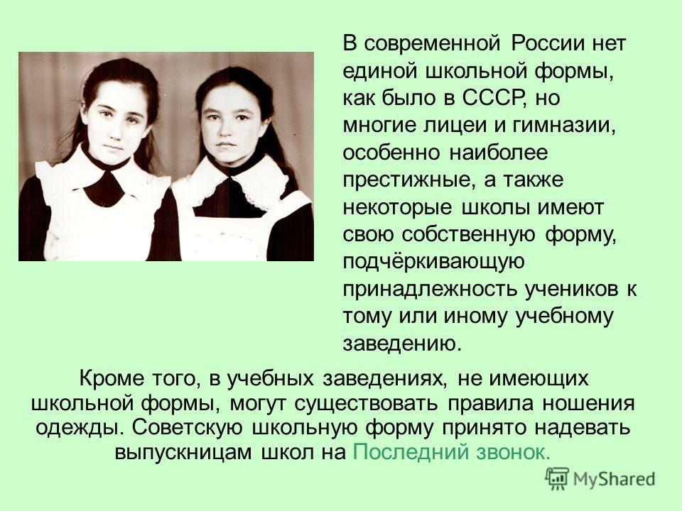 Кроме того, в учебных заведениях, не имеющих школьной формы, могут существовать правила ношения одежды. Советскую школьную форму принято надевать выпускницам школ на Последний звонок. В современной России нет единой школьной формы, как было в СССР, н
