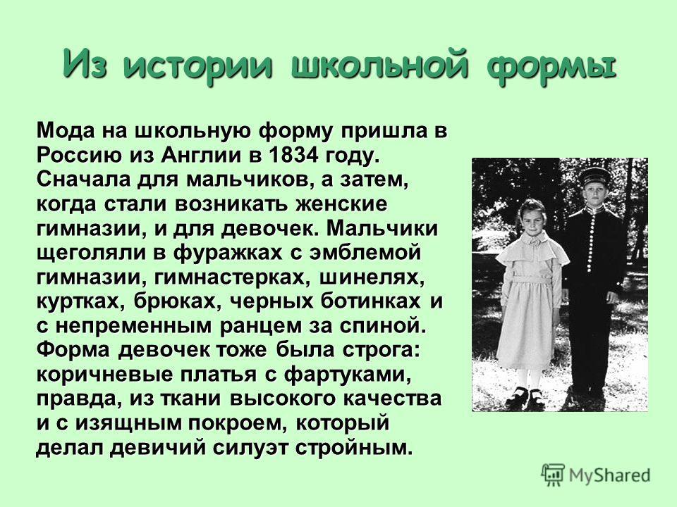 Из истории школьной формы Мода на школьную форму пришла в Россию из Англии в 1834 году. Сначала для мальчиков, а затем, когда стали возникать женские гимназии, и для девочек. Мальчики щеголяли в фуражках с эмблемой гимназии, гимнастерках, шинелях, ку