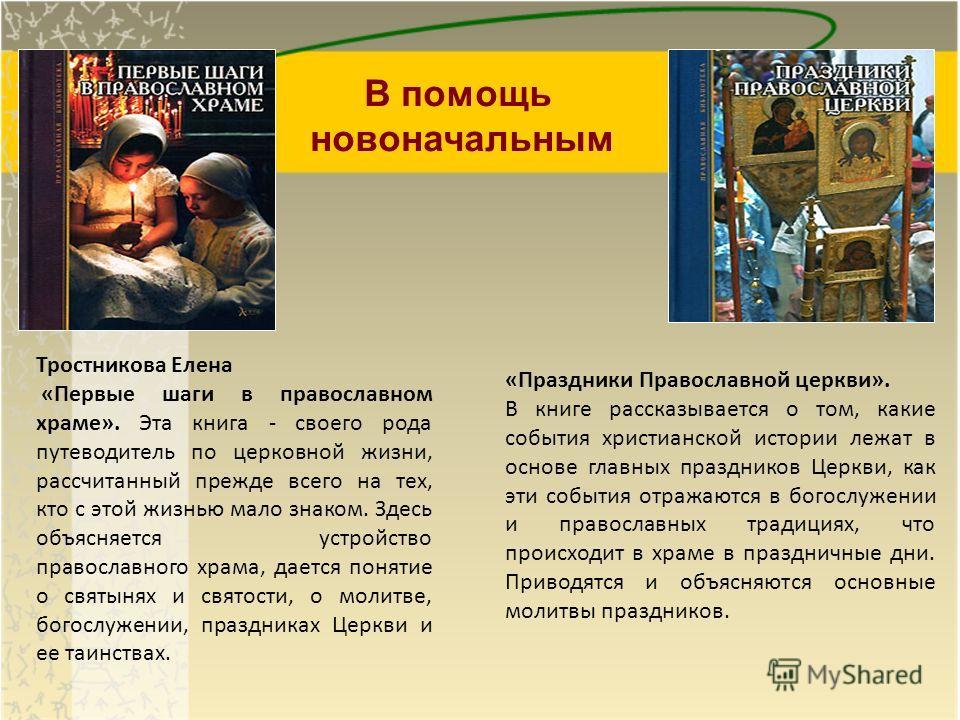 Тростникова Елена «Первые шаги в православном храме». Эта книга - своего рода путеводитель по церковной жизни, рассчитанный прежде всего на тех, кто с этой жизнью мало знаком. Здесь объясняется устройство православного храма, дается понятие о святыня