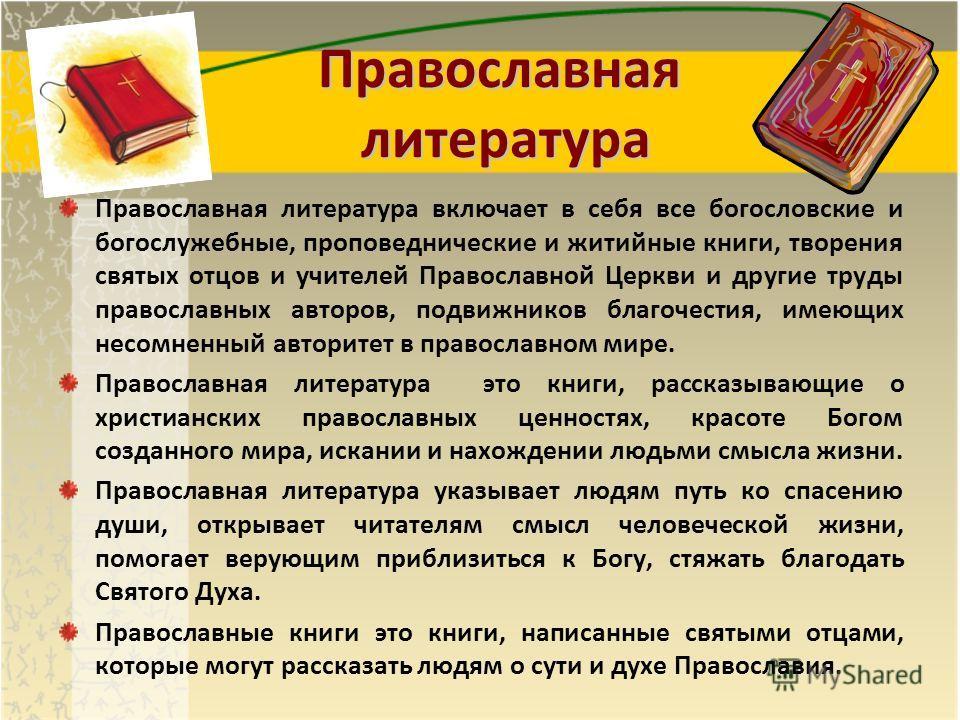 Православная литература Православная литература включает в себя все богословские и богослужебные, проповеднические и житийные книги, творения святых отцов и учителей Православной Церкви и другие труды православных авторов, подвижников благочестия, им