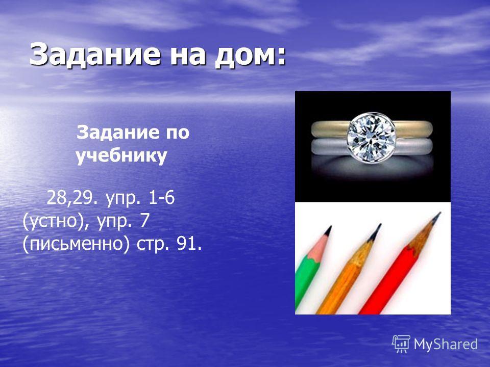 Задание на дом: Задание по учебнику 28,29. упр. 1-6 (устно), упр. 7 (письменно) стр. 91.