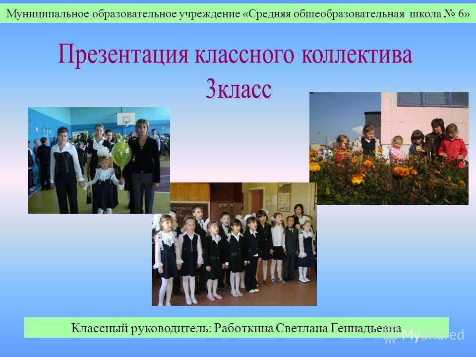 Муниципальное образовательное учреждение «Средняя общеобразовательная школа 6» Классный руководитель: Работкина Светлана Геннадьевна
