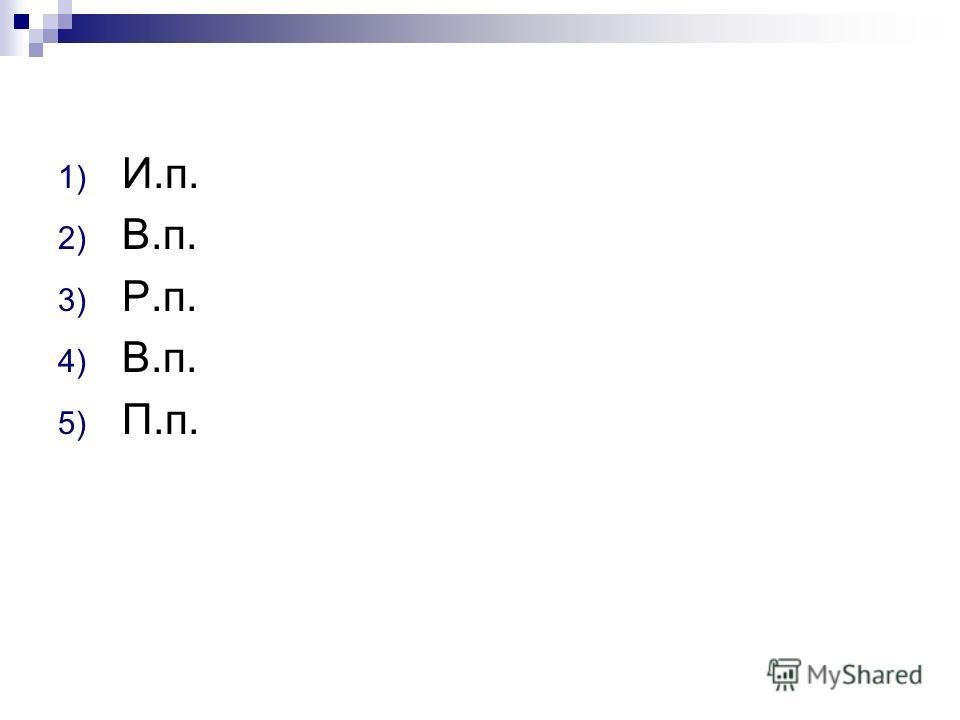 1) И.п. 2) В.п. 3) Р.п. 4) В.п. 5) П.п.