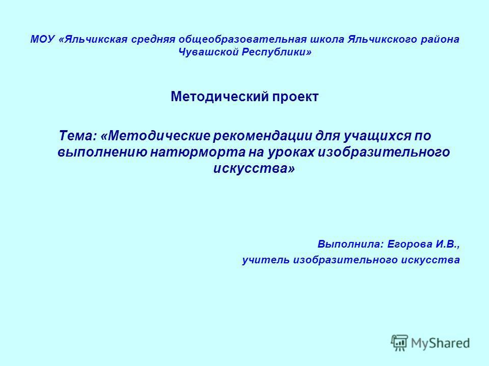 МОУ «Яльчикская средняя общеобразовательная школа Яльчикского района Чувашской Республики» Методический проект Тема: «Методические рекомендации для учащихся по выполнению натюрморта на уроках изобразительного искусства» Выполнила: Егорова И.В., учите