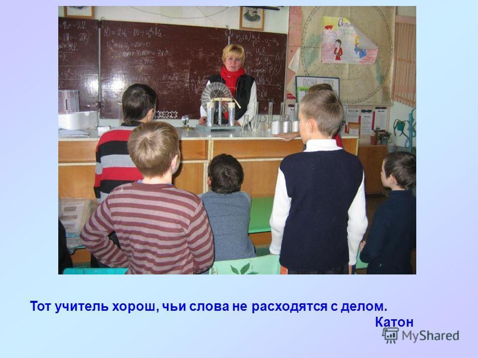 Тот учитель хорош, чьи слова не расходятся с делом. Катон