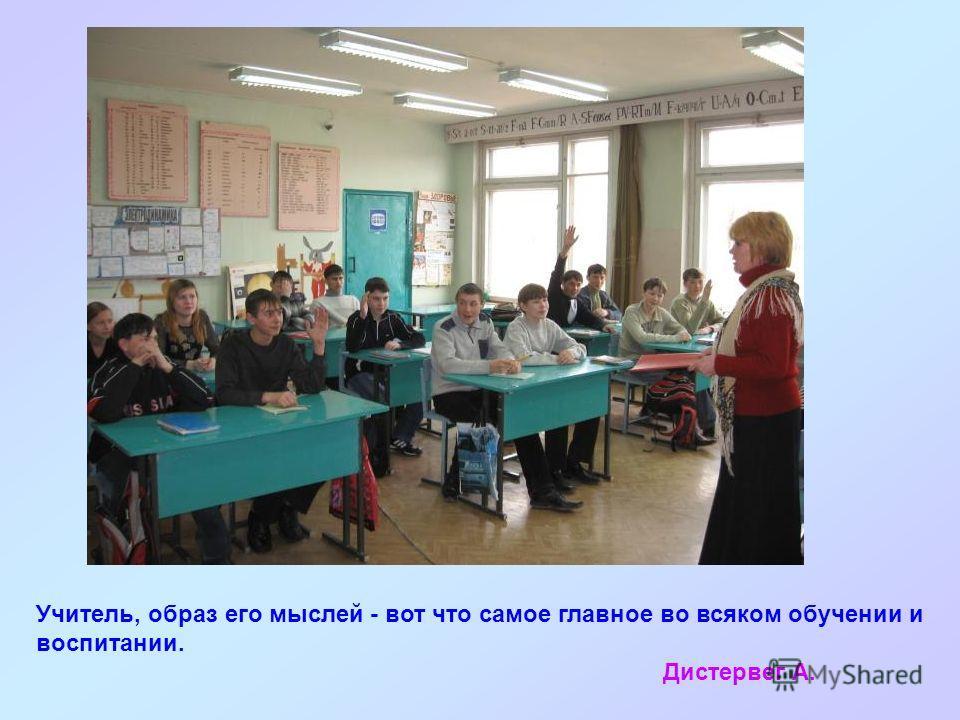 Учитель, образ его мыслей - вот что самое главное во всяком обучении и воспитании. Дистервег А.