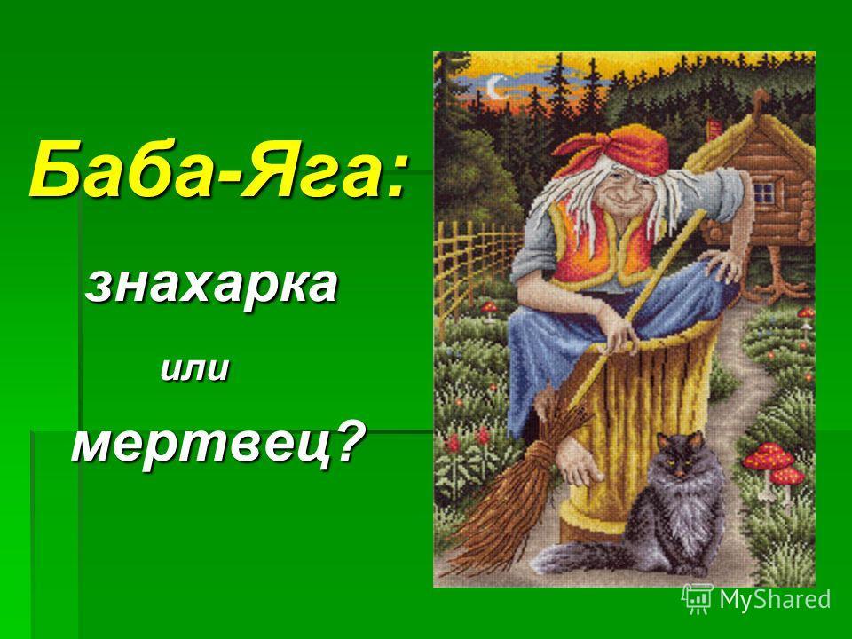 Баба-Яга: знахарка знахарка или или мертвец? мертвец?