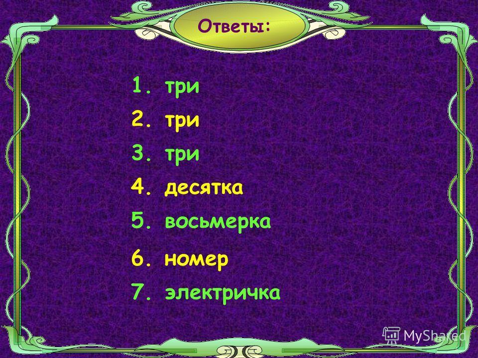 Ответы: 1.три 2. три 3.три 4.десятка 5. номер6. электричка7. восьмерка