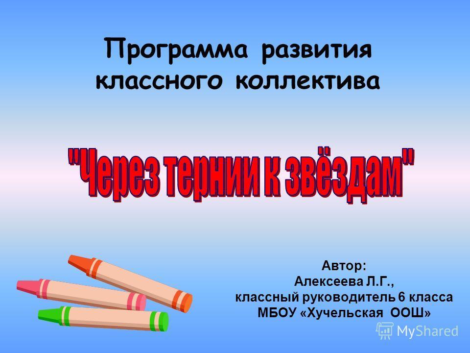 Программа развития классного коллектива Автор: Алексеева Л.Г., классный руководитель 6 класса МБОУ «Хучельская ООШ»
