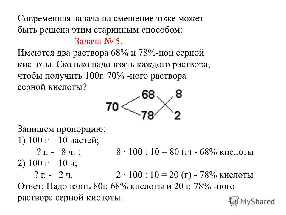 Современная задача на смешение тоже может быть решена этим старинным способом: Задача 5. Имеются два раствора 68% и 78%-ной серной кислоты. Сколько надо взять каждого раствора, чтобы получить 100г. 70% -ного раствора серной кислоты? Запишем пропорцию