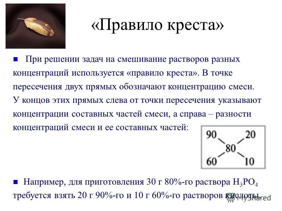 «Правило креста» При решении задач на смешивание растворов разных концентраций используется «правило креста». В точке пересечения двух прямых обозначают концентрацию смеси. У концов этих прямых слева от точки пересечения указывают концентрации состав