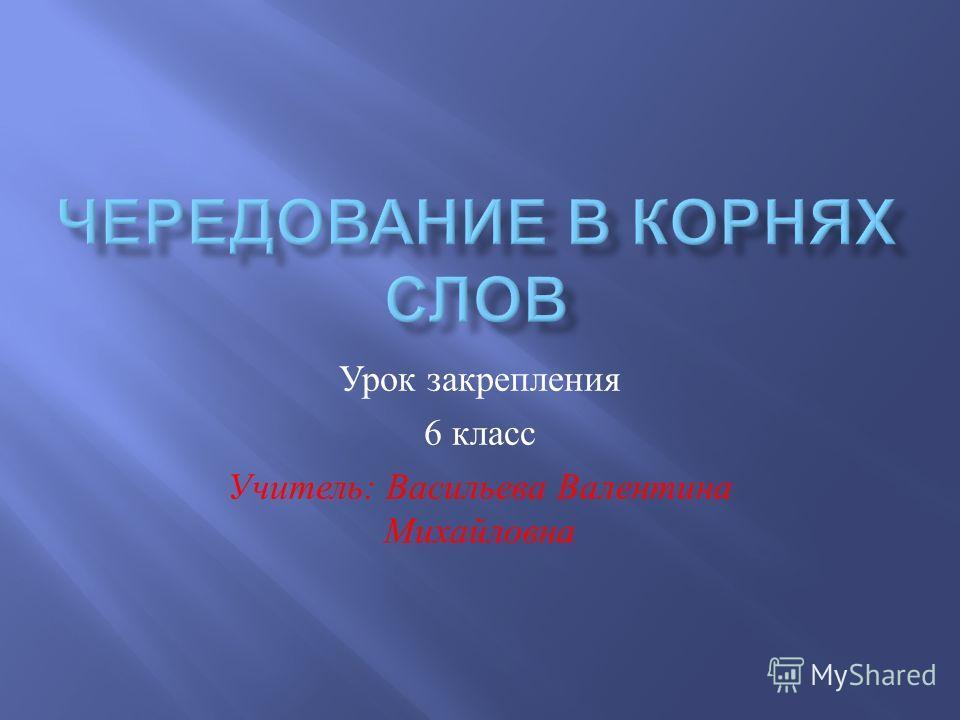 Урок закрепления 6 класс Учитель : Васильева Валентина Михайловна