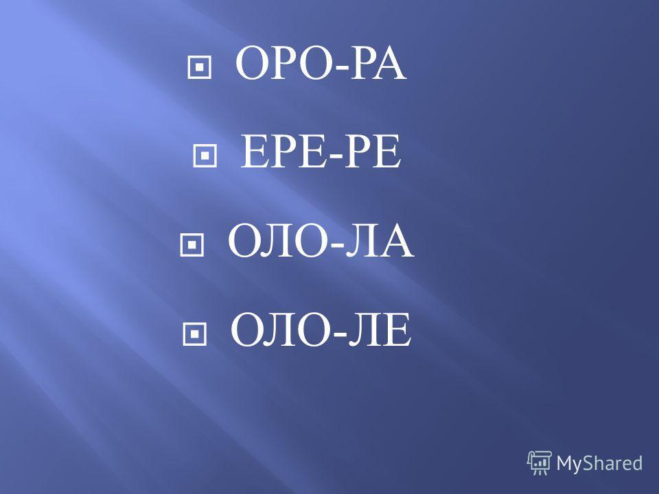 ОРО - РА ЕРЕ - РЕ ОЛО - ЛА ОЛО - ЛЕ