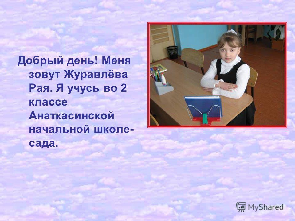 Добрый день! Меня зовут Журавлёва Рая. Я учусь во 2 классе Анаткасинской начальной школе- сада.
