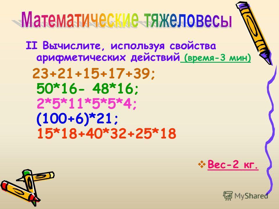 II Вычислите, используя свойства арифметических действий (время-3 мин) 23+21+15+17+39; 50*16- 48*16; 2*5*11*5*5*4; (100+6)*21; 15*18+40*32+25*18 Вес-2 кг.