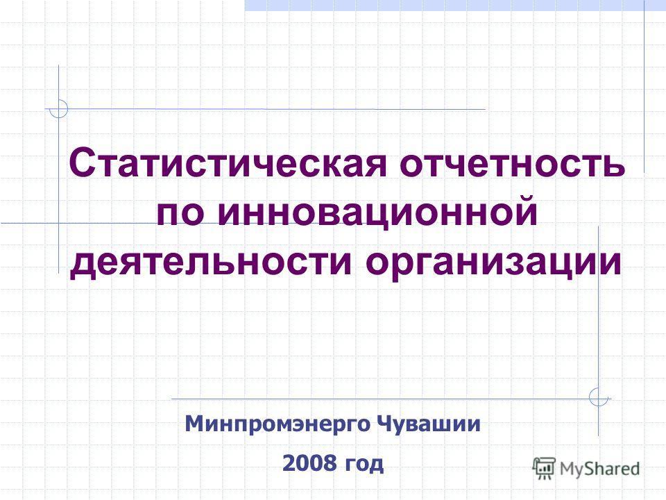 Минпромэнерго Чувашии 2008 год Статистическая отчетность по инновационной деятельности организации