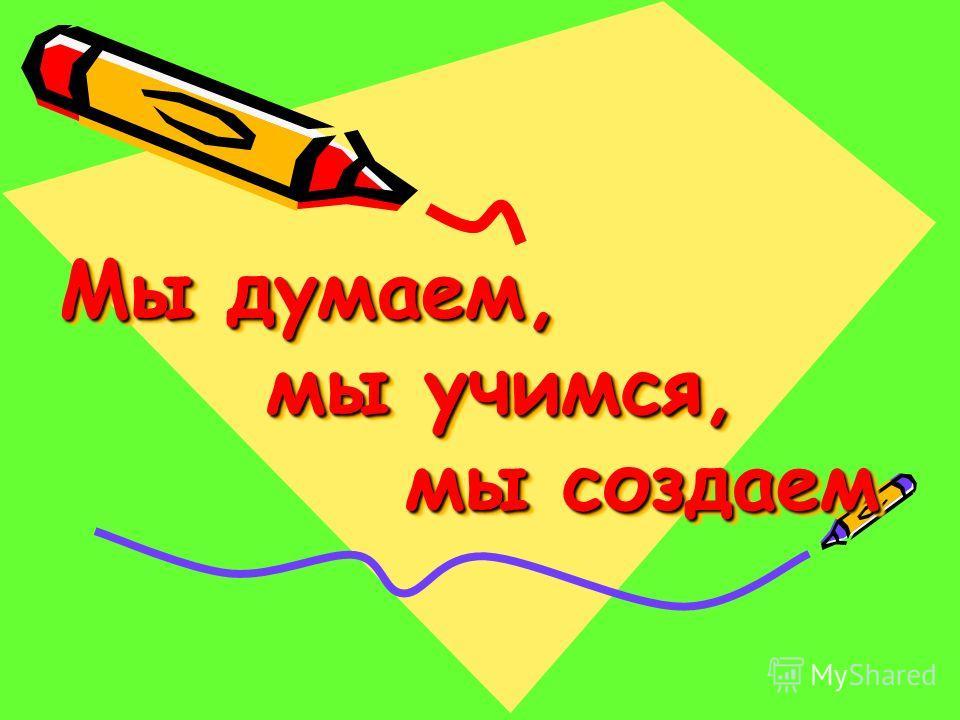 Мы думаем, мы учимся, мы создаем Мы думаем, мы учимся, мы создаем