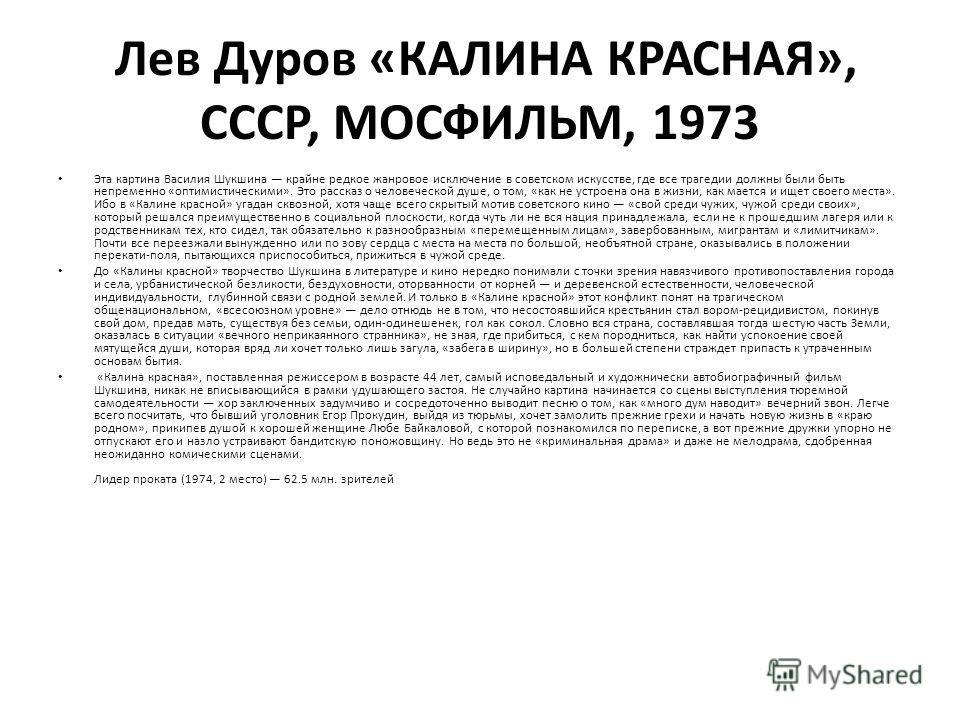 Лев Дуров «КАЛИНА КРАСНАЯ», СССР, МОСФИЛЬМ, 1973 Эта картина Василия Шукшина крайне редкое жанровое исключение в советском искусстве, где все трагедии должны были быть непременно «оптимистическими». Это рассказ о человеческой душе, о том, «как не уст