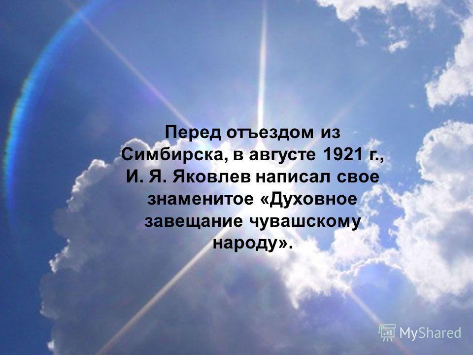 Перед отъездом из Симбирска, в августе 1921 г., И. Я. Яковлев написал свое знаменитое «Духовное завещание чувашскому народу».
