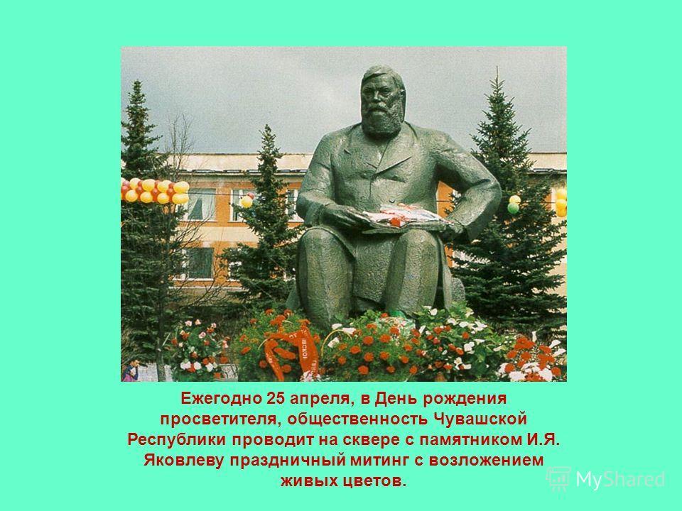 Ежегодно 25 апреля, в День рождения просветителя, общественность Чувашской Республики проводит на сквере с памятником И.Я. Яковлеву праздничный митинг с возложением живых цветов.