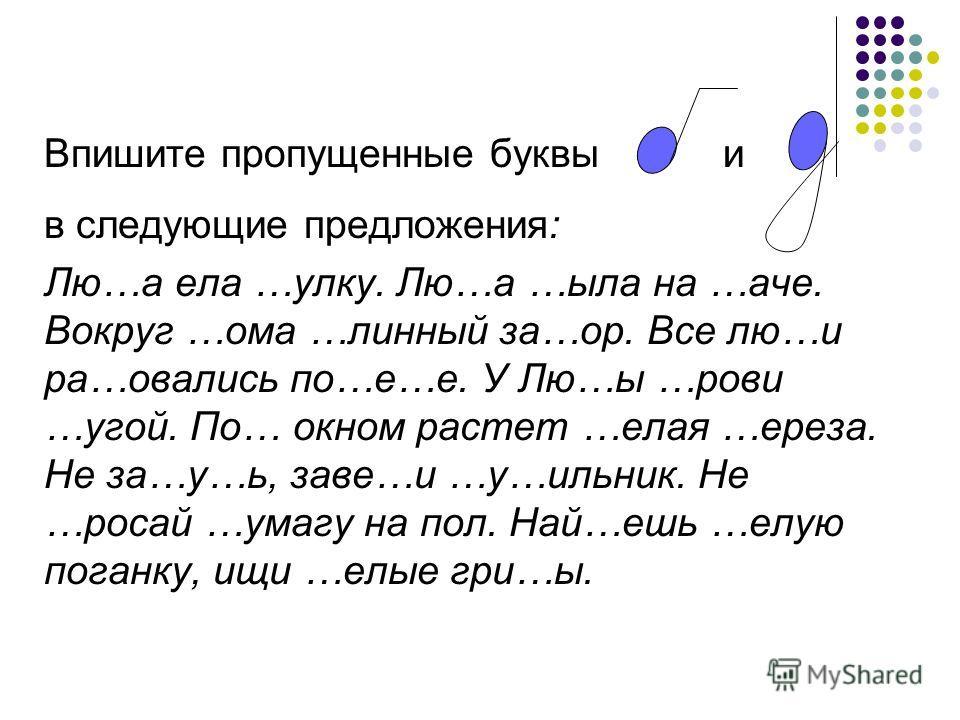 Впишите пропущенные буквы и в следующие предложения: Лю…а ела …улку. Лю…а …ыла на …аче. Вокруг …ома …линный за…ор. Все лю…и ра…овались по…е…е. У Лю…ы …рови …угой. По… окном растет …елая …ереза. Не за…у…ь, заве…и …у…ильник. Не …росай …умагу на пол. На