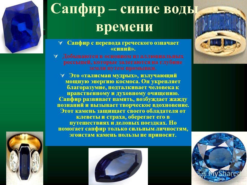 Сапфир – синие воды времени Сапфир с перевода греческого означает «синий». Добываются в основном из аллювиальных россыпей, которые залегаются на глубине земли путем промывки. Это «талисман мудрых», излучающий мощную энергию космоса. Он укрепляет благ