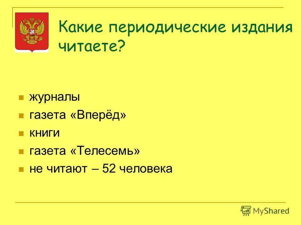 Какие периодические издания читаете? журналы газета «Вперёд» книги газета «Телесемь» не читают – 52 человека