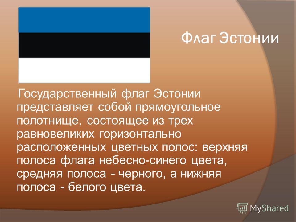 Флаг Эстонии Государственный флаг Эстонии представляет собой прямоугольное полотнище, состоящее из трех равновеликих горизонтально расположенных цветных полос: верхняя полоса флага небесно-синего цвета, средняя полоса - черного, а нижняя полоса - бел