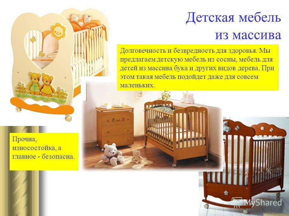 Детская мебель из массива Долговечность и безвредность для здоровья. Мы предлагаем детскую мебель из сосны, мебель для детей из массива бука и других видов дерева. При этом такая мебель подойдет даже для совсем маленьких. Прочна, износостойка, а глав
