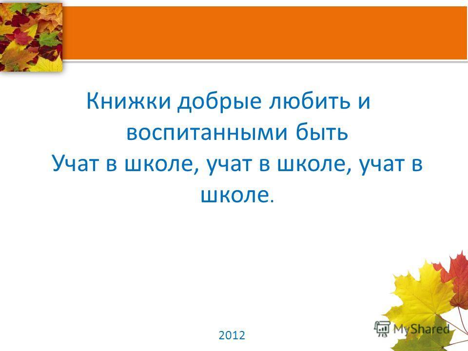 Книжки добрые любить и воспитанными быть Учат в школе, учат в школе, учат в школе. 1 2012