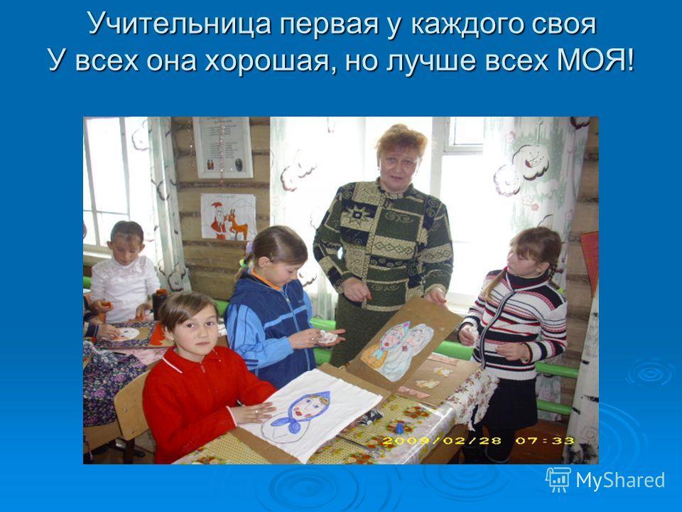 Учительница первая у каждого своя У всех она хорошая, но лучше всех МОЯ!