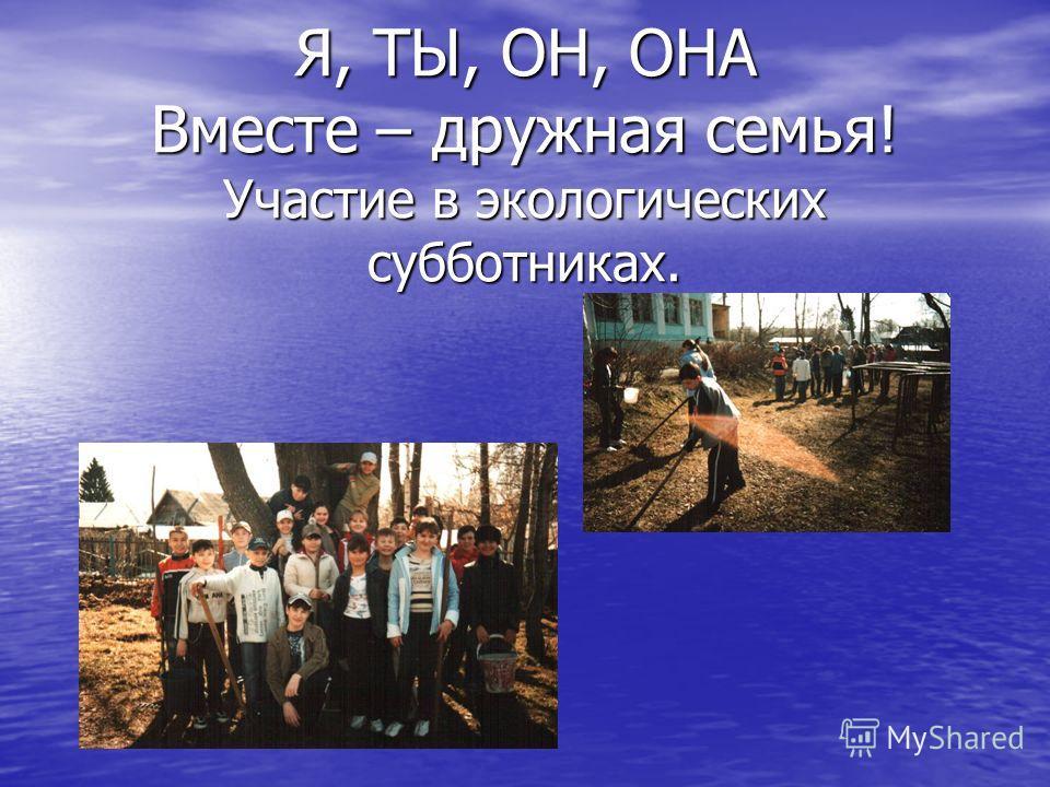 Я, ТЫ, ОН, ОНА Вместе – дружная семья! Участие в экологических субботниках.