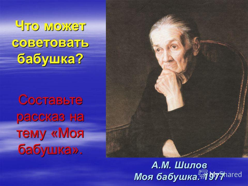 Что может советовать бабушка? Составьте рассказ на тему «Моя бабушка». А.М. Шилов Моя бабушка. 1977