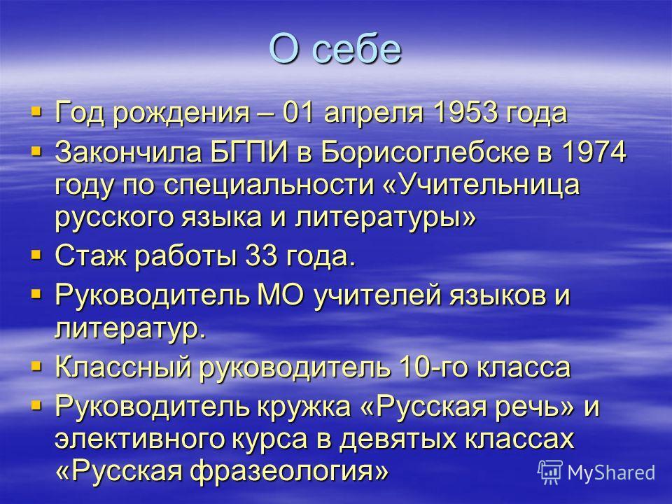 О себе Год рождения – 01 апреля 1953 года Закончила БГПИ в Борисоглебске в 1974 году по специальности «Учительница русского языка и литературы» Стаж работы 33 года. Руководитель МО учителей языков и литератур. Классный руководитель 10-го класса Руков
