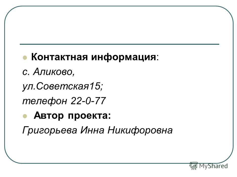 Контактная информация: с. Аликово, ул.Советская15; телефон 22-0-77 Автор проекта: Григорьева Инна Никифоровна