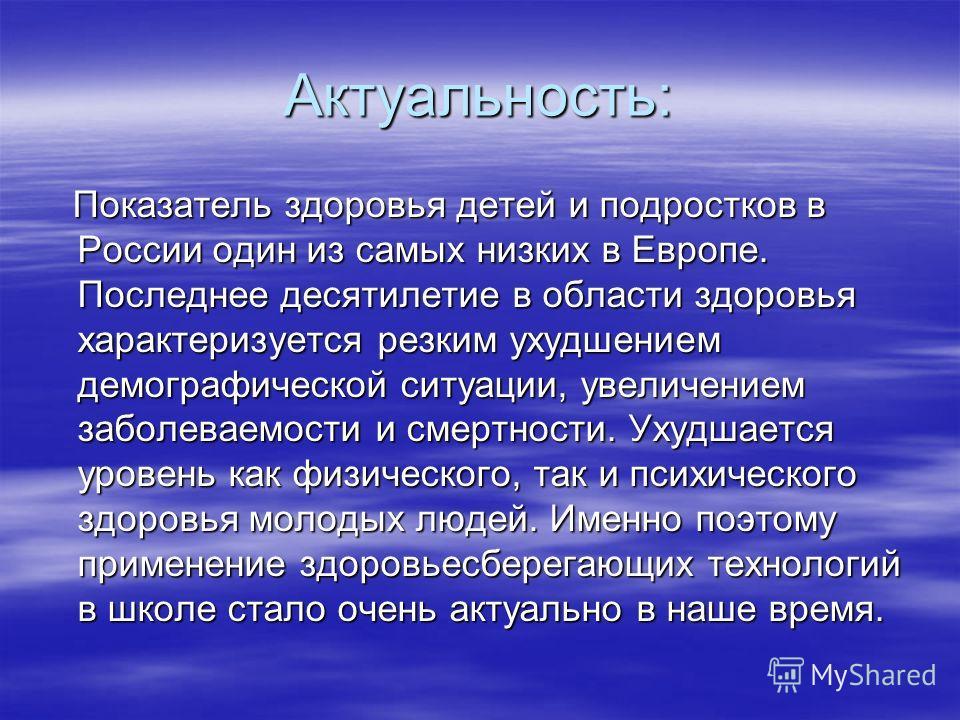 Актуальность: Показатель здоровья детей и подростков в России один из самых низких в Европе. Последнее десятилетие в области здоровья характеризуется резким ухудшением демографической ситуации, увеличением заболеваемости и смертности. Ухудшается уров
