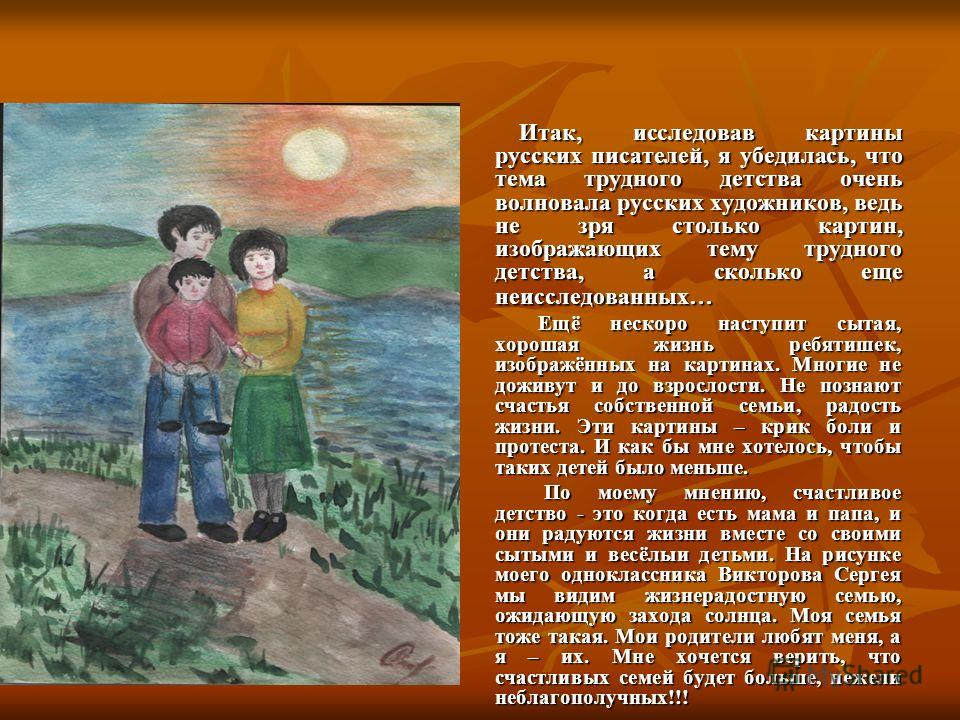 Итак, исследовав картины русских писателей, я убедилась, что тема трудного детства очень волновала русских художников, ведь не зря столько картин, изображающих тему трудного детства, а сколько еще неисследованных… Итак, исследовав картины русских пис