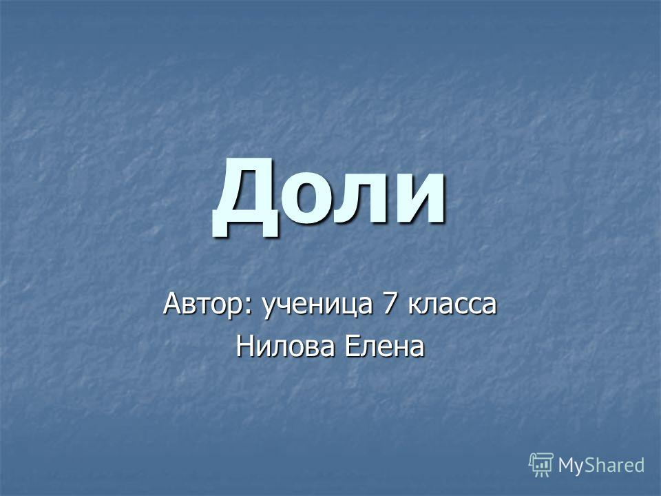 Доли Автор: ученица 7 класса Нилова Елена
