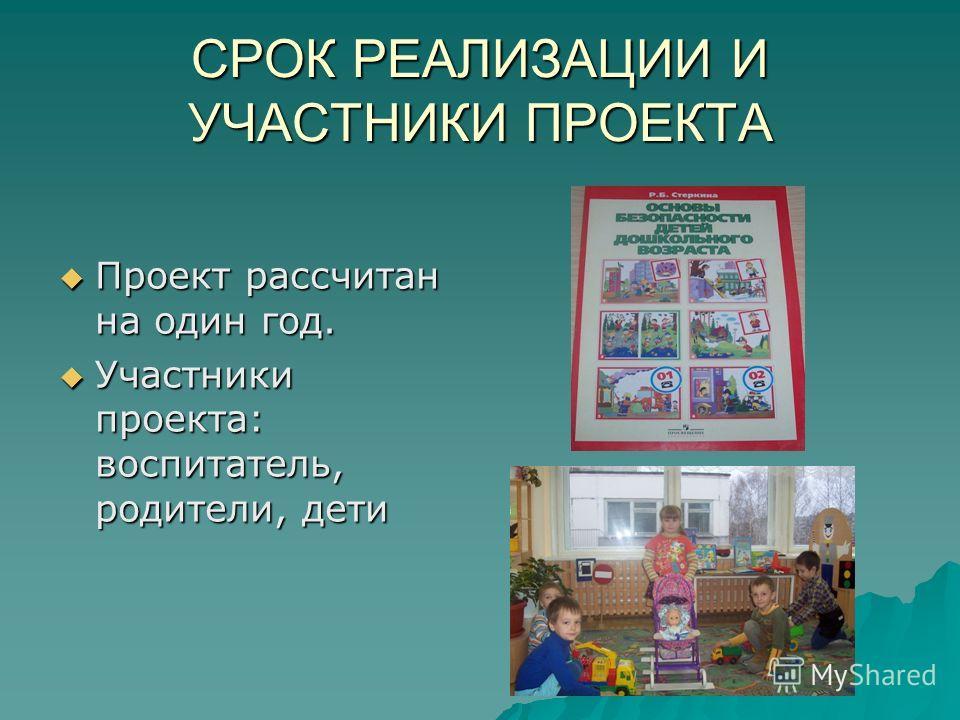 СРОК РЕАЛИЗАЦИИ И УЧАСТНИКИ ПРОЕКТА Проект рассчитан на один год. Проект рассчитан на один год. Участники проекта: воспитатель, родители, дети Участники проекта: воспитатель, родители, дети