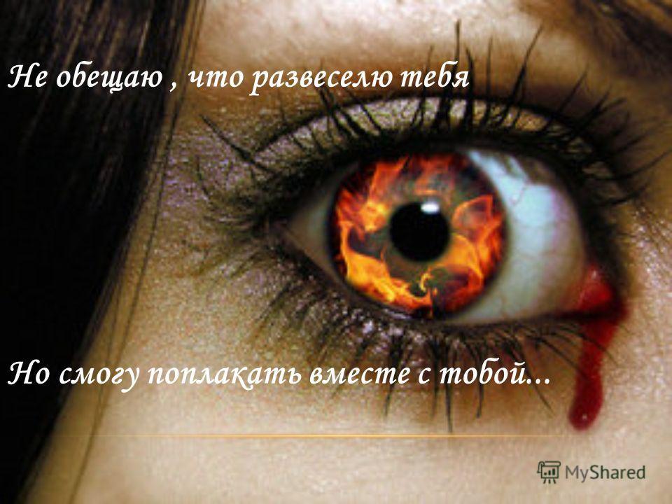 Не обещаю, что развеселю тебя Но смогу поплакать вместе с тобой...