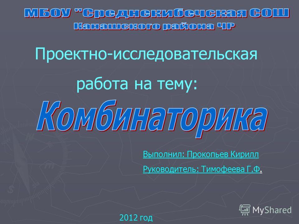 Проектно-исследовательская работа на тему: Выполнил: Прокопьев Кирилл Руководитель: Тимофеева Г.Ф. 2012 год