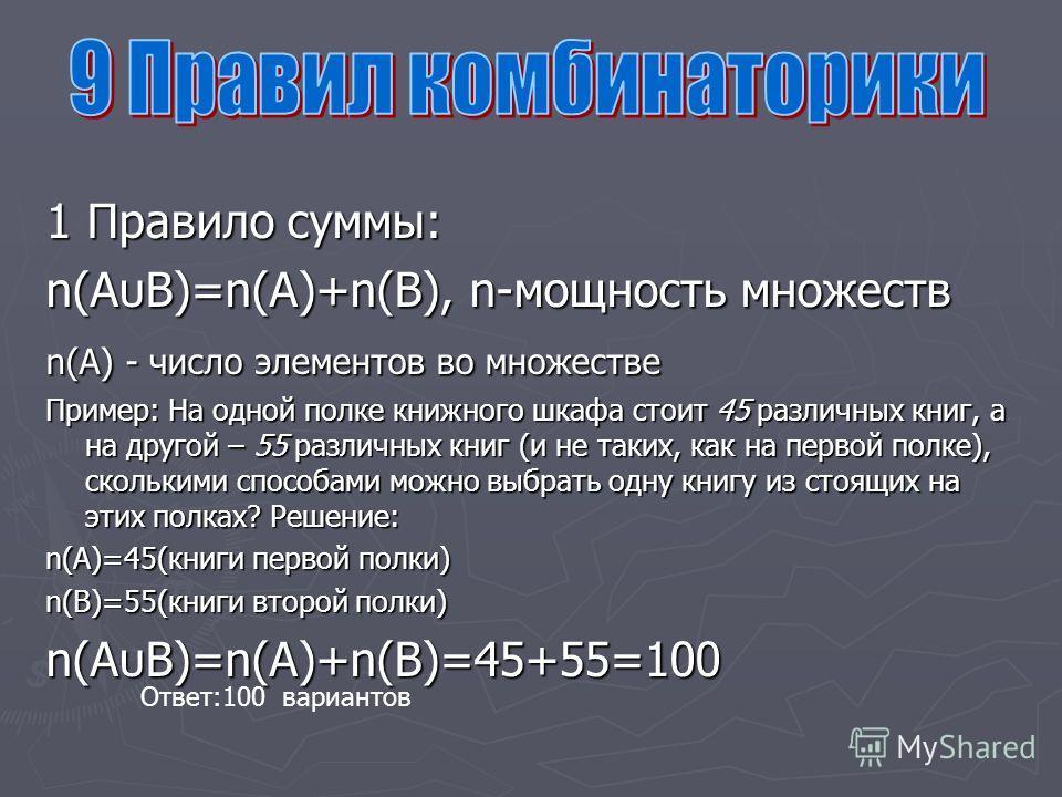 1 Правило суммы: n(AυB)=n(A)+n(B), n-мощность множеств n(A) - число элементов во множестве Пример: На одной полке книжного шкафа стоит 45 различных книг, а на другой – 55 различных книг (и не таких, как на первой полке), сколькими способами можно выб