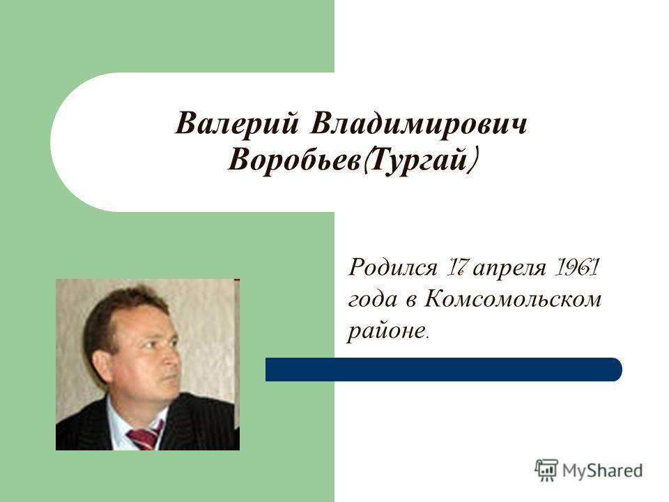 Валерий Владимирович Воробьев ( Тургай ) Родился 17 апреля 1961 года в Комсомольском районе.