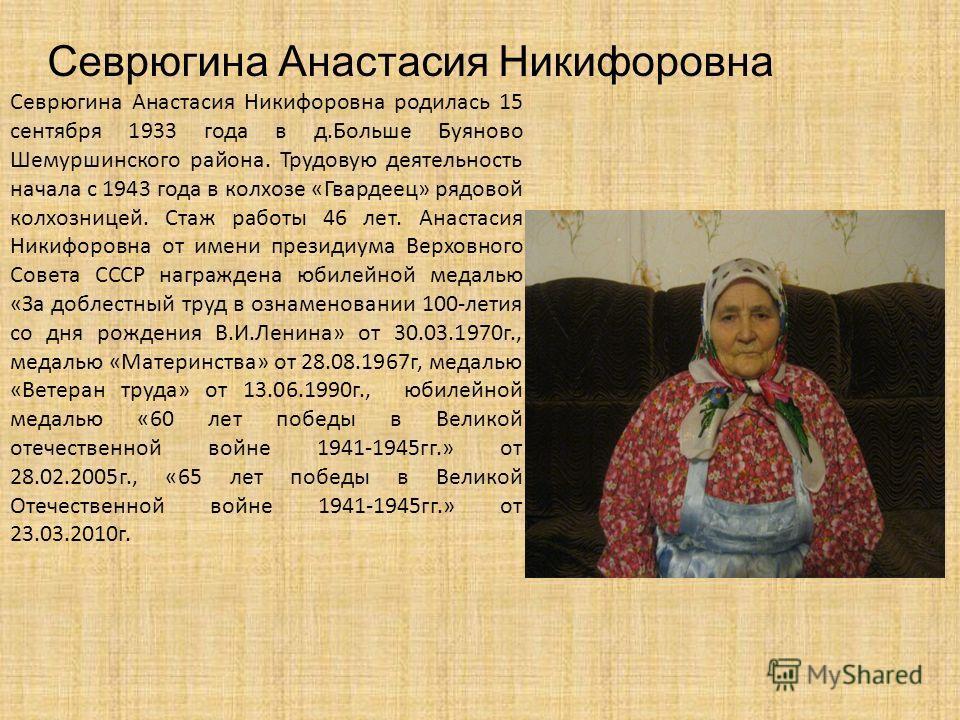 Севрюгина Анастасия Никифоровна родилась 15 сентября 1933 года в д.Больше Буяново Шемуршинского района. Трудовую деятельность начала с 1943 года в колхозе «Гвардеец» рядовой колхозницей. Стаж работы 46 лет. Анастасия Никифоровна от имени президиума В