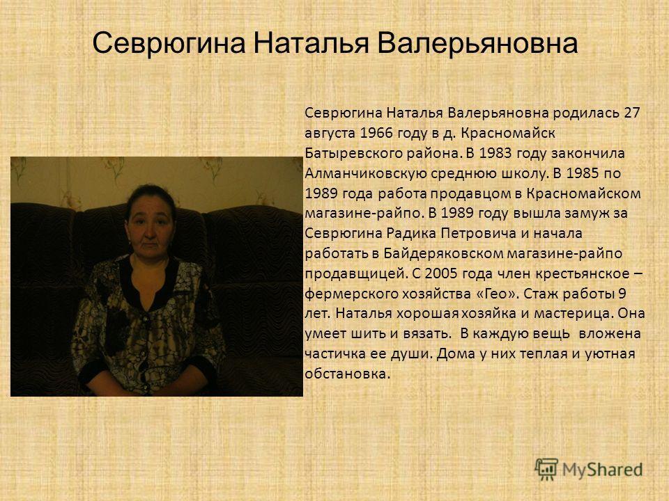 Севрюгина Наталья Валерьяновна родилась 27 августа 1966 году в д. Красномайск Батыревского района. В 1983 году закончила Алманчиковскую среднюю школу. В 1985 по 1989 года работа продавцом в Красномайском магазине-райпо. В 1989 году вышла замуж за Сев