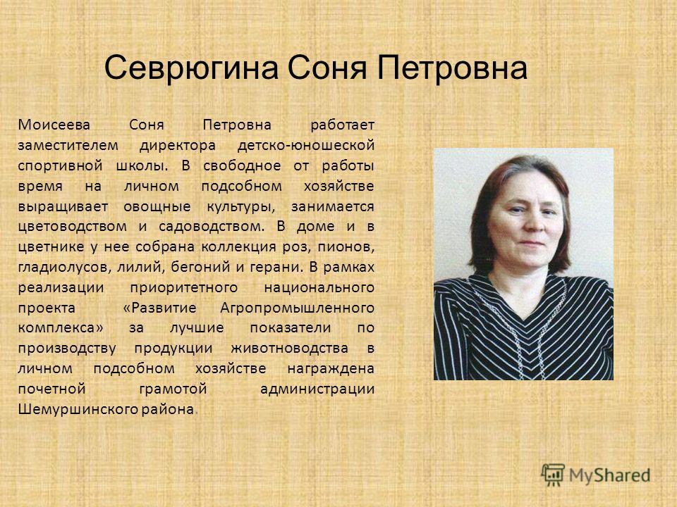 Моисеева Соня Петровна работает заместителем директора детско-юношеской спортивной школы. В свободное от работы время на личном подсобном хозяйстве выращивает овощные культуры, занимается цветоводством и садоводством. В доме и в цветнике у нее собран