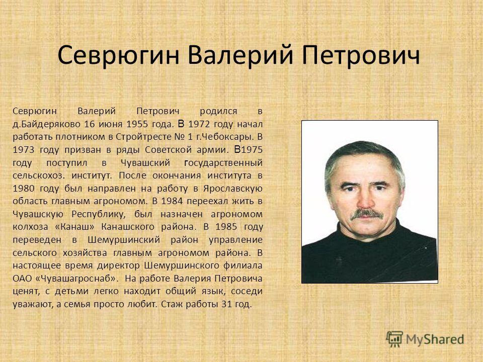 Севрюгин Валерий Петрович Севрюгин Валерий Петрович родился в д.Байдеряково 16 июня 1955 года. В 1972 году начал работать плотником в Стройтресте 1 г.Чебоксары. В 1973 году призван в ряды Советской армии. В 1975 году поступил в Чувашский г осударстве