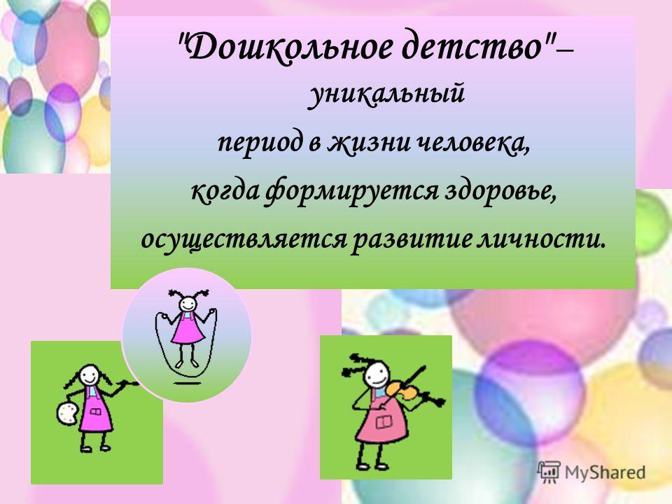 Дошкольное детство – уникальный период в жизни человека, когда формируется здоровье, осуществляется развитие личности.