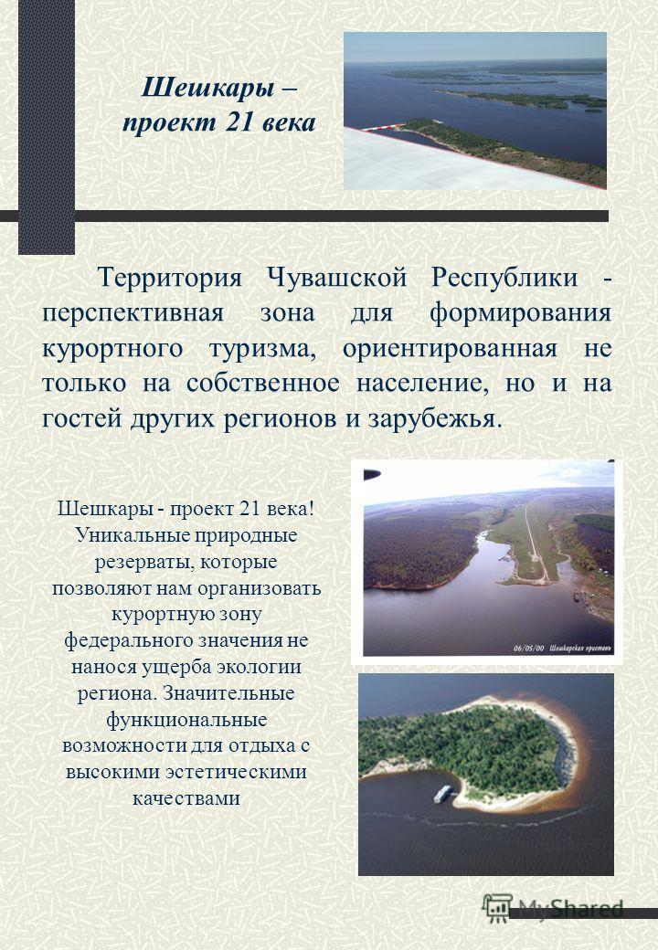 Территория Чувашской Республики - перспективная зона для формирования курортного туризма, ориентированная не только на собственное население, но и на гостей других регионов и зарубежья. Шешкары - проект 21 века! Уникальные природные резерваты, которы
