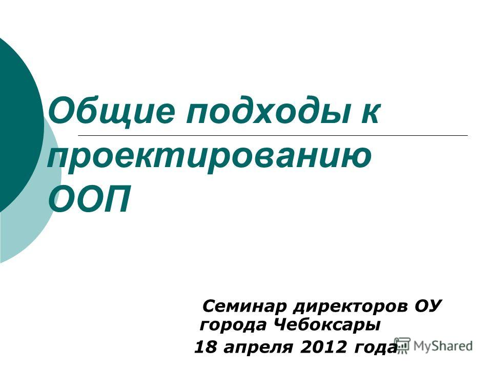 Общие подходы к проектированию ООП Семинар директоров ОУ города Чебоксары 18 апреля 2012 года